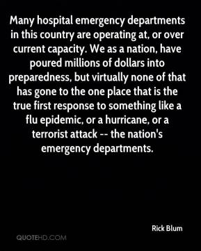 Rick Blum  - Many hospital emergency departments in this country are operating at, or over current capacity. We as a nation, have poured millions of dollars into preparedness, but virtually none of that has gone to the one place that is the true first response to something like a flu epidemic, or a hurricane, or a terrorist attack -- the nation's emergency departments.