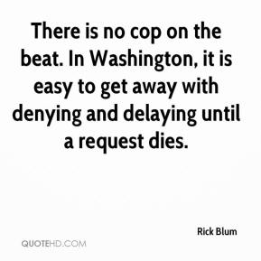 Rick Blum  - There is no cop on the beat. In Washington, it is easy to get away with denying and delaying until a request dies.