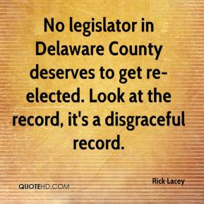 Rick Lacey  - No legislator in Delaware County deserves to get re-elected. Look at the record, it's a disgraceful record.