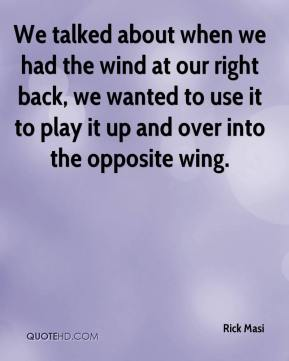 Rick Masi  - We talked about when we had the wind at our right back, we wanted to use it to play it up and over into the opposite wing.