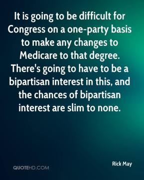 Rick May  - It is going to be difficult for Congress on a one-party basis to make any changes to Medicare to that degree. There's going to have to be a bipartisan interest in this, and the chances of bipartisan interest are slim to none.
