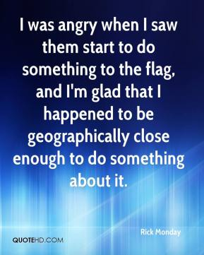 Rick Monday  - I was angry when I saw them start to do something to the flag, and I'm glad that I happened to be geographically close enough to do something about it.