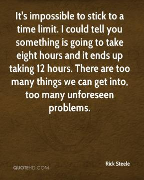 Rick Steele  - It's impossible to stick to a time limit. I could tell you something is going to take eight hours and it ends up taking 12 hours. There are too many things we can get into, too many unforeseen problems.
