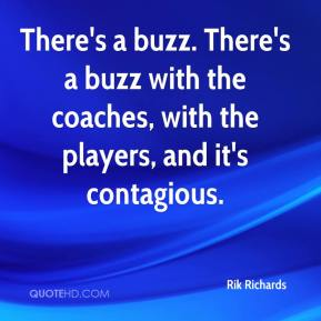 Rik Richards  - There's a buzz. There's a buzz with the coaches, with the players, and it's contagious.