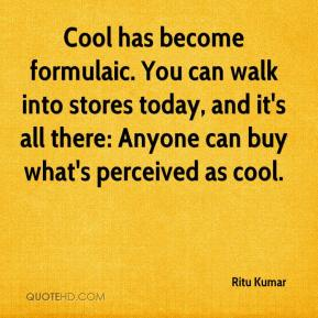 Ritu Kumar  - Cool has become formulaic. You can walk into stores today, and it's all there: Anyone can buy what's perceived as cool.