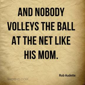 Rob Audette  - And nobody volleys the ball at the net like his mom.