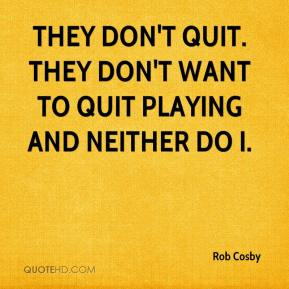 Rob Cosby  - They don't quit. They don't want to quit playing and neither do I.