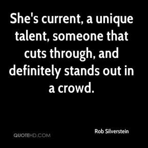 Rob Silverstein  - She's current, a unique talent, someone that cuts through, and definitely stands out in a crowd.