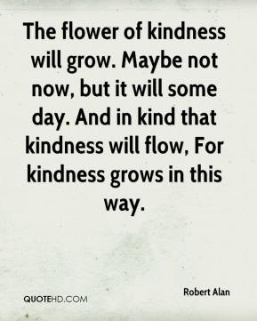 The flower of kindness will grow. Maybe not now, but it will some day. And in kind that kindness will flow, For kindness grows in this way.