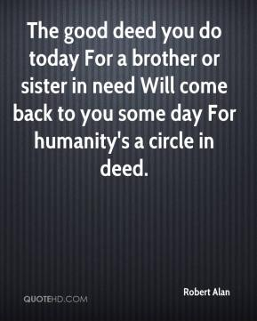 The good deed you do today For a brother or sister in need Will come back to you some day For humanity's a circle in deed.