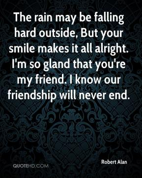 Robert Alan  - The rain may be falling hard outside, But your smile makes it all alright. I'm so gland that you're my friend. I know our friendship will never end.