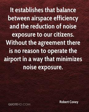 Robert Coney  - It establishes that balance between airspace efficiency and the reduction of noise exposure to our citizens. Without the agreement there is no reason to operate the airport in a way that minimizes noise exposure.