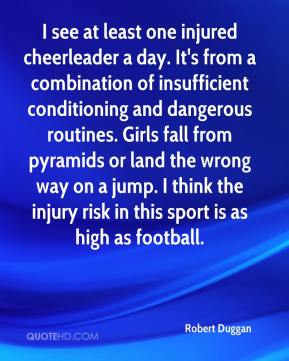 I see at least one injured cheerleader a day. It's from a combination of insufficient conditioning and dangerous routines. Girls fall from pyramids or land the wrong way on a jump. I think the injury risk in this sport is as high as football.