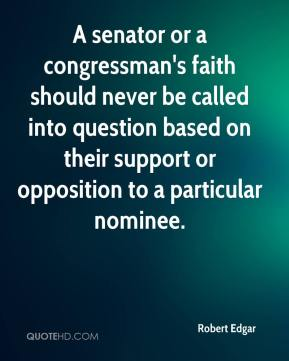 Robert Edgar  - A senator or a congressman's faith should never be called into question based on their support or opposition to a particular nominee.