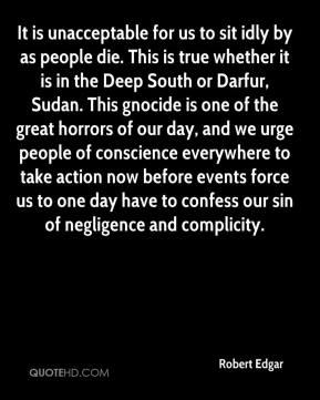 Robert Edgar  - It is unacceptable for us to sit idly by as people die. This is true whether it is in the Deep South or Darfur, Sudan. This gnocide is one of the great horrors of our day, and we urge people of conscience everywhere to take action now before events force us to one day have to confess our sin of negligence and complicity.