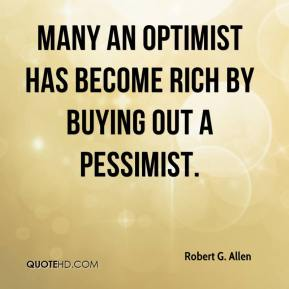 Many an optimist has become rich by buying out a pessimist.