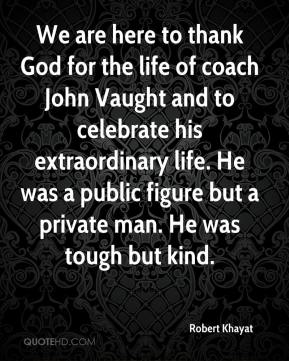 Robert Khayat  - We are here to thank God for the life of coach John Vaught and to celebrate his extraordinary life. He was a public figure but a private man. He was tough but kind.