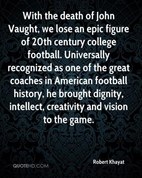Robert Khayat  - With the death of John Vaught, we lose an epic figure of 20th century college football. Universally recognized as one of the great coaches in American football history, he brought dignity, intellect, creativity and vision to the game.