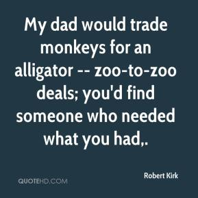 Robert Kirk  - My dad would trade monkeys for an alligator -- zoo-to-zoo deals; you'd find someone who needed what you had.