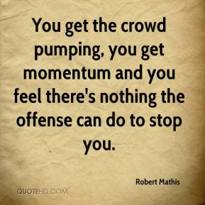 Robert Mathis  - You get the crowd pumping, you get momentum and you feel there's nothing the offense can do to stop you.