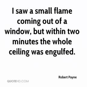 Robert Payne  - I saw a small flame coming out of a window, but within two minutes the whole ceiling was engulfed.