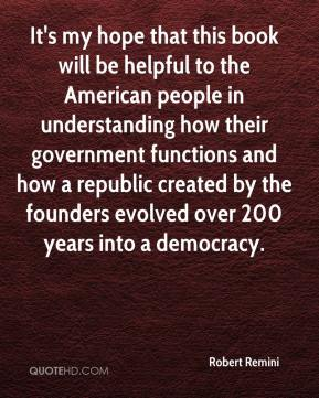 Robert Remini  - It's my hope that this book will be helpful to the American people in understanding how their government functions and how a republic created by the founders evolved over 200 years into a democracy.
