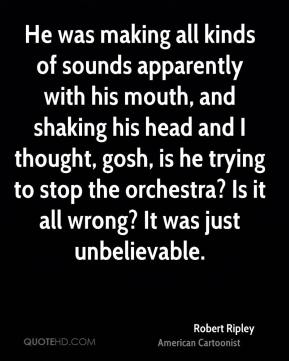 Robert Ripley - He was making all kinds of sounds apparently with his mouth, and shaking his head and I thought, gosh, is he trying to stop the orchestra? Is it all wrong? It was just unbelievable.