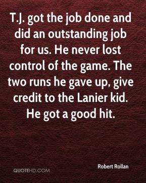 Robert Rollan  - T.J. got the job done and did an outstanding job for us. He never lost control of the game. The two runs he gave up, give credit to the Lanier kid. He got a good hit.