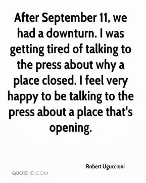 Robert Uguccioni  - After September 11, we had a downturn. I was getting tired of talking to the press about why a place closed. I feel very happy to be talking to the press about a place that's opening.