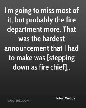 Robert Welton  - I'm going to miss most of it, but probably the fire department more. That was the hardest announcement that I had to make was [stepping down as fire chief].