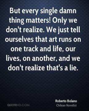 But every single damn thing matters! Only we don't realize. We just tell ourselves that art runs on one track and life, our lives, on another, and we don't realize that's a lie.