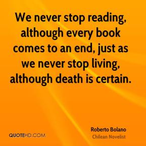 We never stop reading, although every book comes to an end, just as we never stop living, although death is certain.