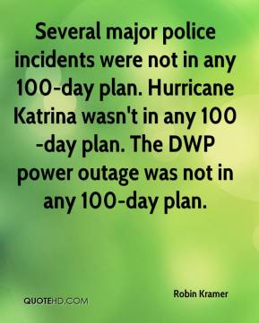 Robin Kramer  - Several major police incidents were not in any 100-day plan. Hurricane Katrina wasn't in any 100-day plan. The DWP power outage was not in any 100-day plan.