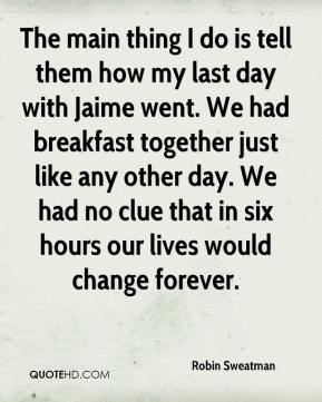 Robin Sweatman  - The main thing I do is tell them how my last day with Jaime went. We had breakfast together just like any other day. We had no clue that in six hours our lives would change forever.
