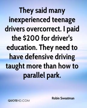 Robin Sweatman  - They said many inexperienced teenage drivers overcorrect. I paid the $200 for driver's education. They need to have defensive driving taught more than how to parallel park.