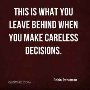 Robin Sweatman  - This is what you leave behind when you make careless decisions.