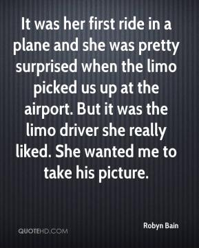 Robyn Bain  - It was her first ride in a plane and she was pretty surprised when the limo picked us up at the airport. But it was the limo driver she really liked. She wanted me to take his picture.