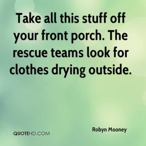 Robyn Mooney  - Take all this stuff off your front porch. The rescue teams look for clothes drying outside.