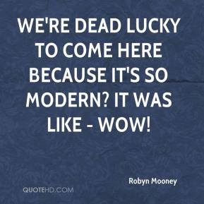 Robyn Mooney  - We're dead lucky to come here because it's so modern? It was like - wow!