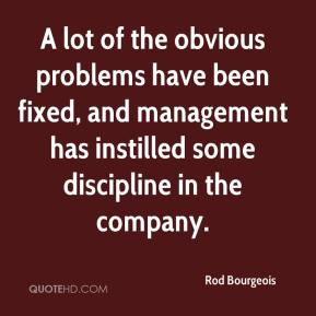 Rod Bourgeois  - A lot of the obvious problems have been fixed, and management has instilled some discipline in the company.