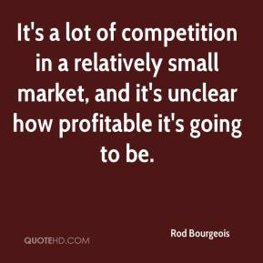 Rod Bourgeois  - It's a lot of competition in a relatively small market, and it's unclear how profitable it's going to be.