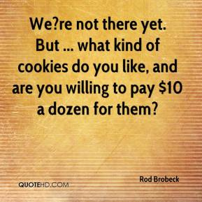 Rod Brobeck  - We?re not there yet. But ... what kind of cookies do you like, and are you willing to pay $10 a dozen for them?