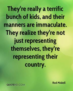 Rod Miskell  - They're really a terrific bunch of kids, and their manners are immaculate. They realize they're not just representing themselves, they're representing their country.