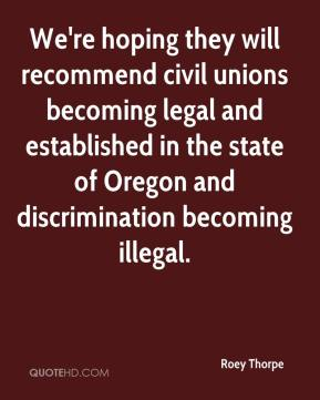 Roey Thorpe  - We're hoping they will recommend civil unions becoming legal and established in the state of Oregon and discrimination becoming illegal.