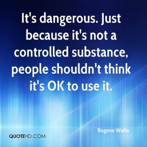 Rogene Waite  - It's dangerous. Just because it's not a controlled substance, people shouldn't think it's OK to use it.