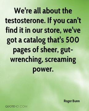 Roger Bunn  - We're all about the testosterone. If you can't find it in our store, we've got a catalog that's 500 pages of sheer, gut-wrenching, screaming power.