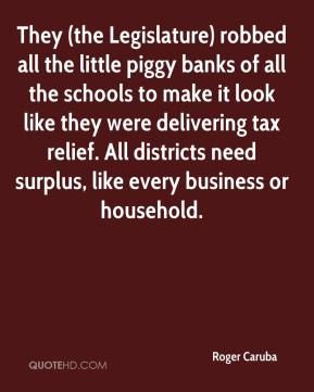Roger Caruba  - They (the Legislature) robbed all the little piggy banks of all the schools to make it look like they were delivering tax relief. All districts need surplus, like every business or household.
