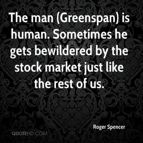 Roger Spencer  - The man (Greenspan) is human. Sometimes he gets bewildered by the stock market just like the rest of us.