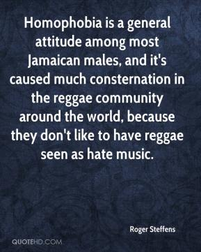 Homophobia is a general attitude among most Jamaican males, and it's caused much consternation in the reggae community around the world, because they don't like to have reggae seen as hate music.