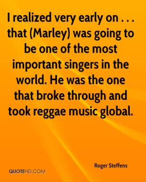 Roger Steffens  - I realized very early on . . . that (Marley) was going to be one of the most important singers in the world. He was the one that broke through and took reggae music global.